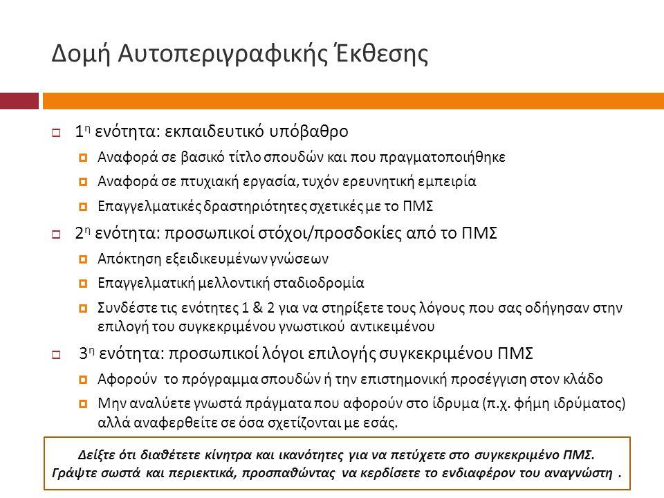 Δομή Αυτοπεριγραφικής Έκθεσης  1 η ενότητα : εκπαιδευτικό υπόβαθρο  Αναφορά σε βασικό τίτλο σπουδών και που πραγματοποιήθηκε  Αναφορά σε πτυχιακή εργασία, τυχόν ερευνητική εμπειρία  Επαγγελματικές δραστηριότητες σχετικές με το ΠΜΣ  2 η ενότητα : προσωπικοί στόχοι / προσδοκίες από το ΠΜΣ  Απόκτηση εξειδικευμένων γνώσεων  Επαγγελματική μελλοντική σταδιοδρομία  Συνδέστε τις ενότητες 1 & 2 για να στηρίξετε τους λόγους που σας οδήγησαν στην επιλογή του συγκεκριμένου γνωστικού αντικειμένου  3 η ενότητα : προσωπικοί λόγοι επιλογής συγκεκριμένου ΠΜΣ  Αφορούν το πρόγραμμα σπουδών ή την επιστημονική προσέγγιση στον κλάδο  Μην αναλύετε γνωστά πράγματα που αφορούν στο ίδρυμα ( π.