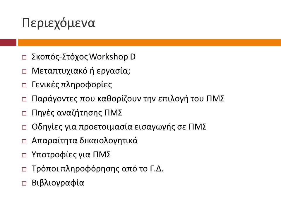 Περιεχόμενα  Σκοπός - Στόχος Workshop D  Μεταπτυχιακό ή εργασία ;  Γενικές πληροφορίες  Παράγοντες που καθορίζουν την επιλογή του ΠΜΣ  Πηγές αναζήτησης ΠΜΣ  Οδηγίες για προετοιμασία εισαγωγής σε ΠΜΣ  Απαραίτητα δικαιολογητικά  Υποτροφίες για ΠΜΣ  Τρόποι πληροφόρησης από το Γ.