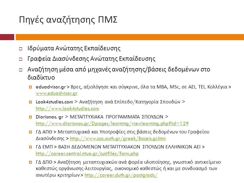 Πηγές αναζήτησης ΠΜΣ  Ιδρύματα Ανώτατης Εκπαίδευσης  Γραφεία Διασύνδεσης Ανώτατης Εκπαίδευσης  Αναζήτηση μέσα από μηχανές αναζήτησης / βάσεις δεδομένων στο διαδίκτυο  eduadvisor.gr > Βρες, αξιολόγησε και σύγκρινε, όλα τα MBA, MSc, σε ΑΕΙ, ΤΕΙ, Κολλέγια > www.eduadvisor.gr www.eduadvisor.gr  Look4studies.com > Αναζήτηση ανά Επίπεδο / Κατηγορία Σπουδών > http://www.look4studies.com http://www.look4studies.com  Diorismos.