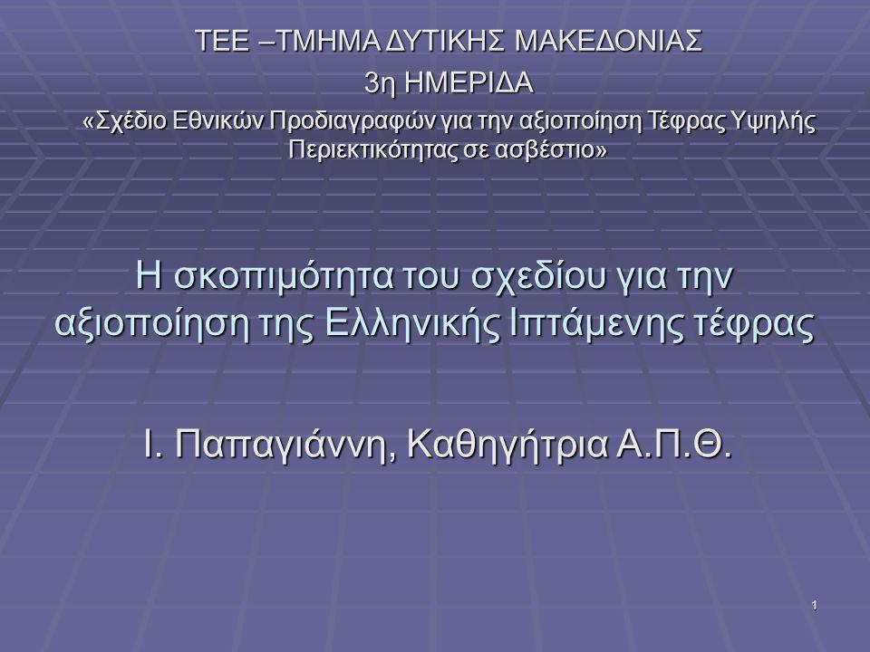 1 Η σκοπιμότητα του σχεδίου για την αξιοποίηση της Ελληνικής Ιπτάμενης τέφρας Ι. Παπαγιάννη, Καθηγήτρια Α.Π.Θ. ΤΕΕ –ΤΜΗΜΑ ΔΥΤΙΚΗΣ ΜΑΚΕΔΟΝΙΑΣ 3η ΗΜΕΡΙΔ