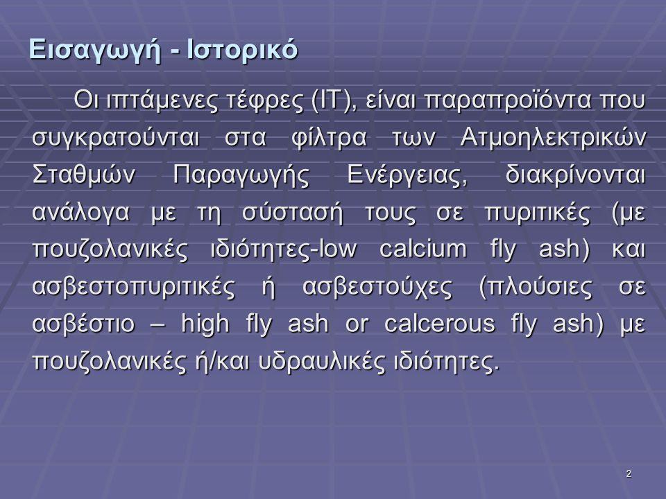 2 Εισαγωγή - Ιστορικό Οι ιπτάμενες τέφρες (ΙΤ), είναι παραπροϊόντα που συγκρατούνται στα φίλτρα των Ατμοηλεκτρικών Σταθμών Παραγωγής Ενέργειας, διακρί