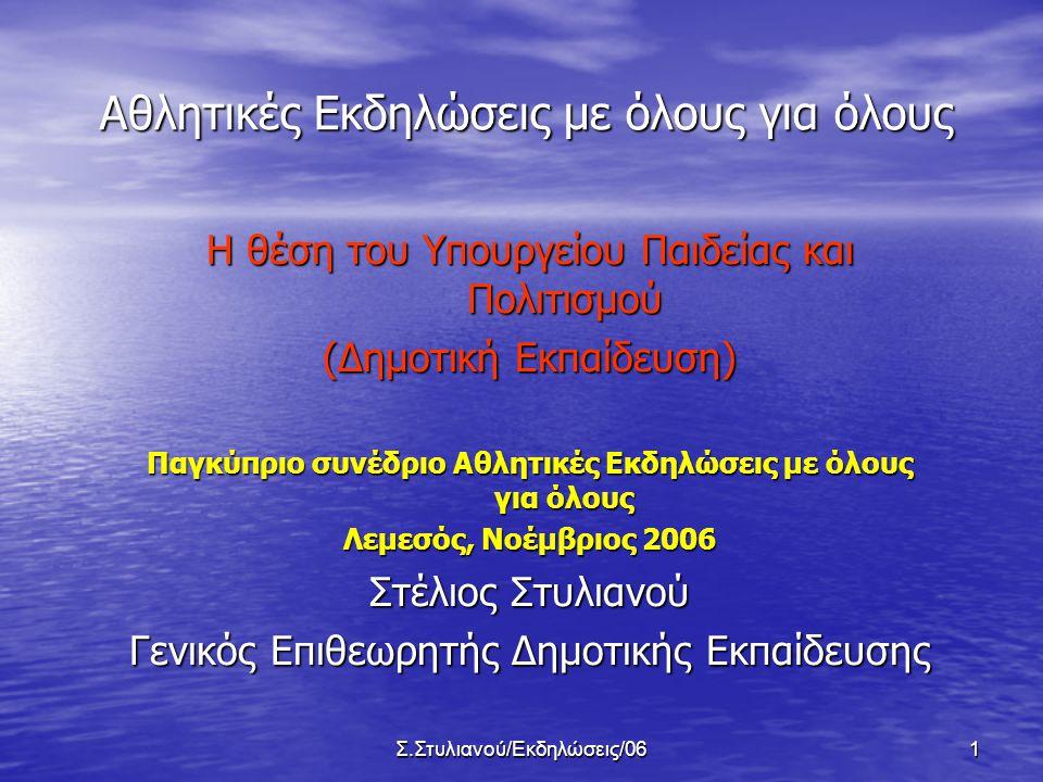 Σ.Στυλιανού/Εκδηλώσεις/061 Αθλητικές Εκδηλώσεις με όλους για όλους Η θέση του Υπουργείου Παιδείας και Πολιτισμού (Δημοτική Εκπαίδευση) Παγκύπριο συνέδριο Αθλητικές Εκδηλώσεις με όλους για όλους Λεμεσός, Νοέμβριος 2006 Στέλιος Στυλιανού Γενικός Επιθεωρητής Δημοτικής Εκπαίδευσης