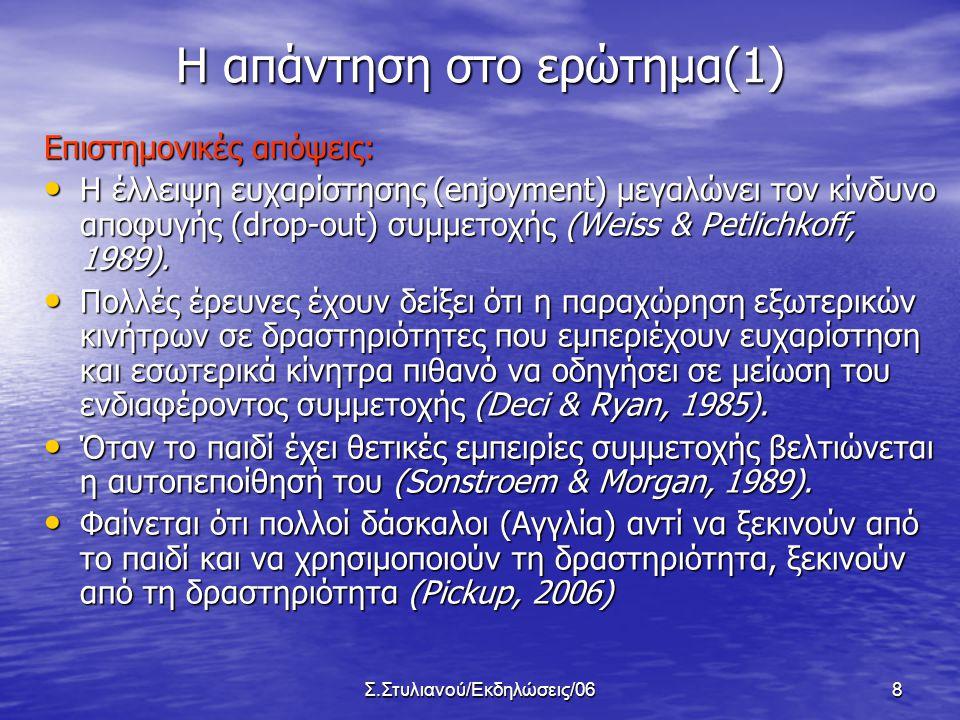 Σ.Στυλιανού/Εκδηλώσεις/068 Η απάντηση στο ερώτημα(1) Επιστημονικές απόψεις: • Η έλλειψη ευχαρίστησης (enjoyment) μεγαλώνει τον κίνδυνο αποφυγής (drop-out) συμμετοχής (Weiss & Petlichkoff, 1989).