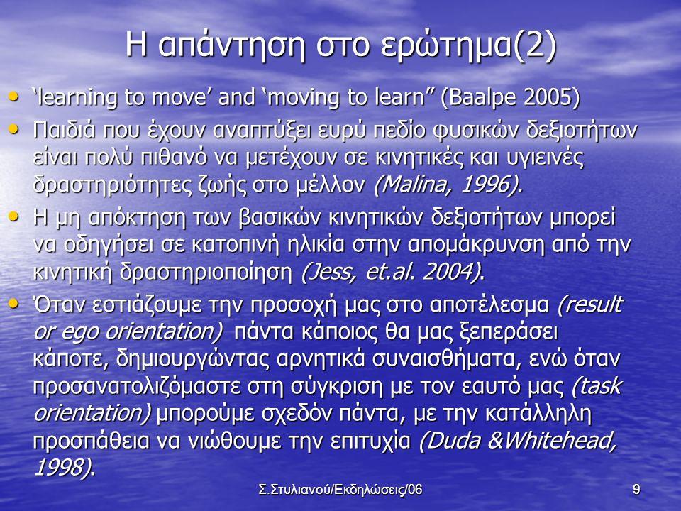 Σ.Στυλιανού/Εκδηλώσεις/069 Η απάντηση στο ερώτημα(2) • 'learning to move' and 'moving to learn (Baalpe 2005) • Παιδιά που έχουν αναπτύξει ευρύ πεδίο φυσικών δεξιοτήτων είναι πολύ πιθανό να μετέχουν σε κινητικές και υγιεινές δραστηριότητες ζωής στο μέλλον (Malina, 1996).