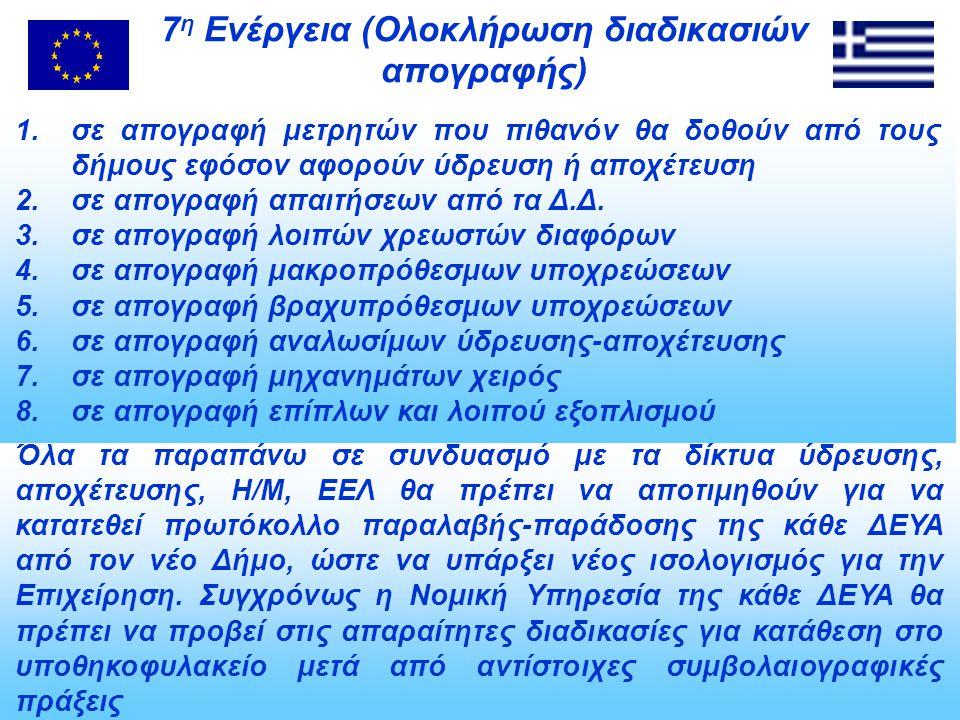 7 η Ενέργεια (Ολοκλήρωση διαδικασιών απογραφής) Όλα τα παραπάνω σε συνδυασμό με τα δίκτυα ύδρευσης, αποχέτευσης, Η/Μ, ΕΕΛ θα πρέπει να αποτιμηθούν για να κατατεθεί πρωτόκολλο παραλαβής-παράδοσης της κάθε ΔΕΥΑ από τον νέο Δήμο, ώστε να υπάρξει νέος ισολογισμός για την Επιχείρηση.