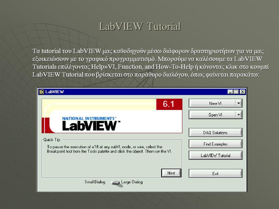 LabVIEW Tutorial Τα tutorial του LabVIEW μας καθοδηγούν μέσω διάφορων δραστηριοτήτων για να μας εξοικειώσουν με το γραφικό προγραμματισμό.