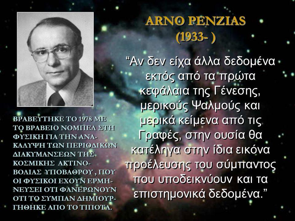ARNO PENZIAS (1933- ) ΒΡΑΒΕΥΤΗΚΕ ΤΟ 1978 ΜΕ ΤΟ ΒΡΑΒΕΙΟ ΝΟΜΠΕΛ ΣΤΗ ΦΥΣΙΚΗ ΓΙΑ ΤΗΝ ΑΝΑ- ΚΑΛΥΨΗ ΤΩΝ ΠΕΡΙΟΔΙΚΩΝ ΔΙΑΚΥΜΑΝΣΕΩΝ ΤΗΣ ΚΟΣΜΙΚΗΣ ΑΚΤΙΝΟ- ΒΟΛΙΑΣ Υ