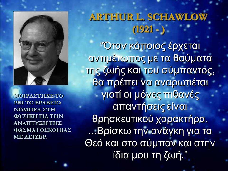 "ARTHUR L. SCHAWLOW (1921 - ) ΜΟΙΡΑΣΤΗΚΕ ΤΟ 1981 ΤΟ ΒΡΑΒΕΙΟ ΝΟΜΠΕΛ ΣΤΗ ΦΥΣΙΚΗ ΓΙΑ ΤΗΝ ΑΝΑΠΤΥΞΗ ΤΗΣ ΦΑΣΜΑΤΟΣΚΟΠΙΑΣ ΜΕ ΛΕΙΖΕΡ. ""Όταν κάποιος έρχεται αντι"
