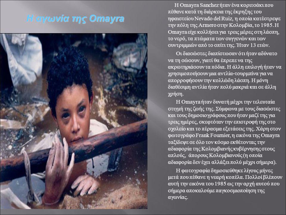 Η Omayra Sanchez ήταν ένα κοριτσάκι που πέθανε κατά τη διάρκεια της έκρηξης του ηφαιστείου Nevado del Ruiz, η οποία κατέστρεψε την πόλη της Armero στην Κολομβία, το 1985.