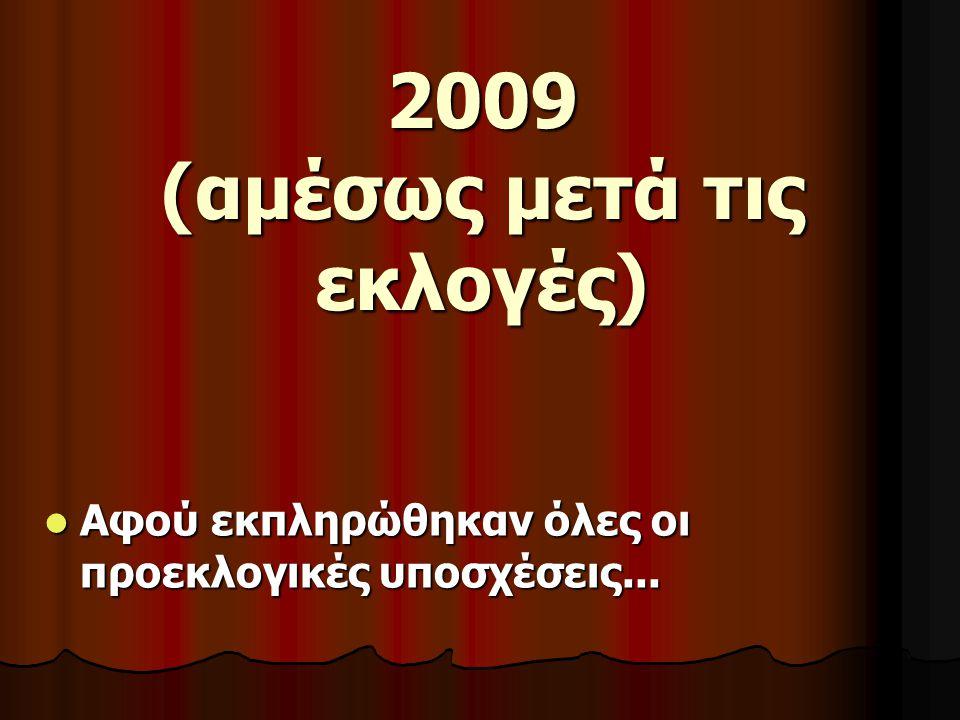 2009 (αμέσως μετά τις εκλογές)  Αφού εκπληρώθηκαν όλες οι προεκλογικές υποσχέσεις...