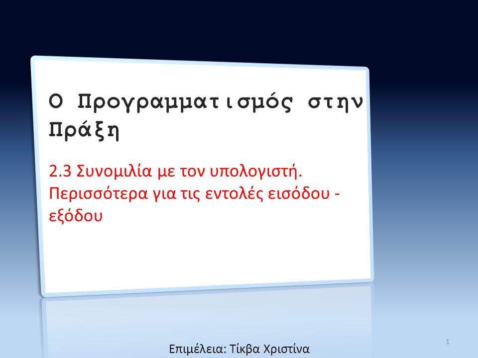 Ο Προγραμματισμός στην Πράξη 2.3 Συνομιλία με τον υπολογιστή. Περισσότερα για τις εντολές εισόδου - εξόδου 1 Επιμέλεια: Τίκβα Χριστίνα