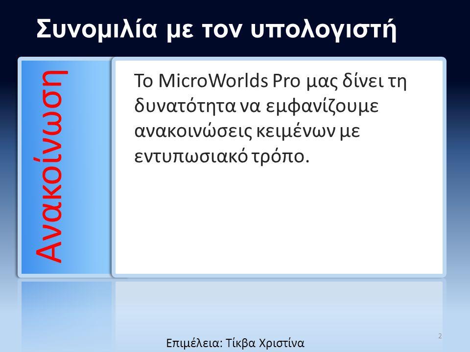 Συνομιλία με τον υπολογιστή Το MicroWorlds Pro μας δίνει τη δυνατότητα να εμφανίζουμε ανακοινώσεις κειμένων με εντυπωσιακό τρόπο. Ανακοίνωση 2 Επιμέλε