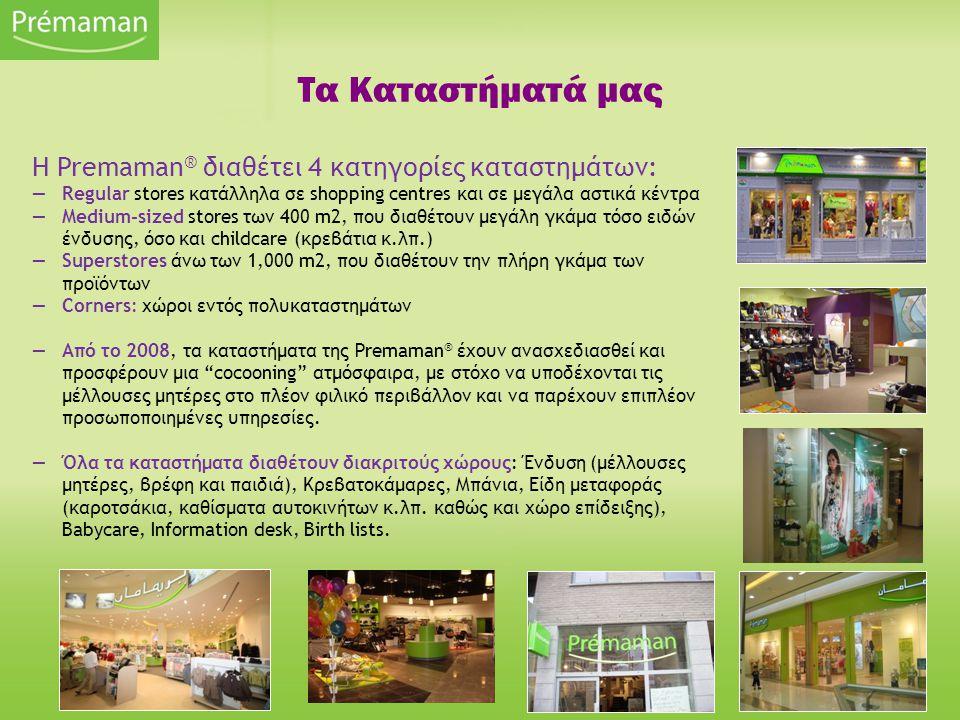 Τα Καταστήματά μας Η Premaman ® διαθέτει 4 κατηγορίες καταστημάτων: —Regular stores κατάλληλα σε shopping centres και σε μεγάλα αστικά κέντρα —Medium-sized stores των 400 m2, που διαθέτουν μεγάλη γκάμα τόσο ειδών ένδυσης, όσο και childcare (κρεβάτια κ.λπ.) —Superstores άνω των 1,000 m2, που διαθέτουν την πλήρη γκάμα των προϊόντων —Corners: χώροι εντός πολυκαταστημάτων —Από το 2008, τα καταστήματα της Premaman ® έχουν ανασχεδιασθεί και προσφέρουν μια cocooning ατμόσφαιρα, με στόχο να υποδέχονται τις μέλλουσες μητέρες στο πλέον φιλικό περιβάλλον και να παρέχουν επιπλέον προσωποποιημένες υπηρεσίες.