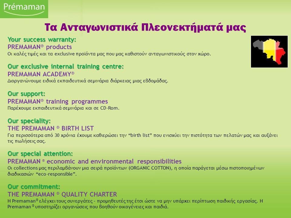 Τα Ανταγωνιστικά Πλεονεκτήματά μας Your success warranty: PREMAMAN ® products Οι καλές τιμές και τα exclusive προϊόντα μας που μας καθιστούν ανταγωνισ