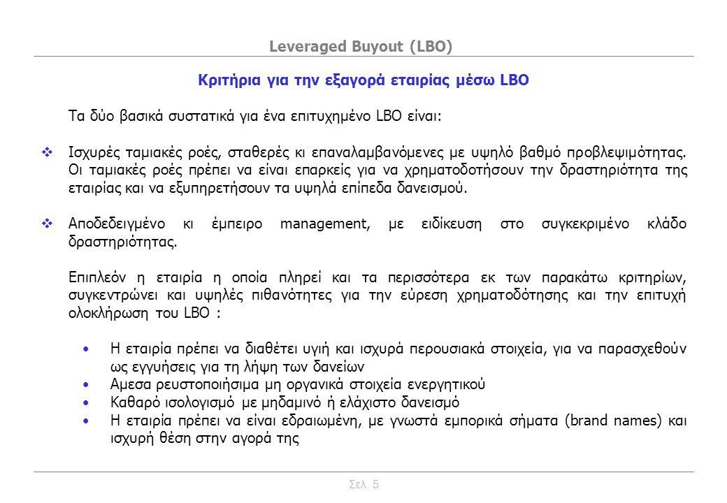 Leveraged Buyout (LBO) Κριτήρια για την εξαγορά εταιρίας μέσω LBO •Η εταιρία πρέπει να δραστηριοποιείται εντός ενός κατά βάση σταθερού κλάδου με αμυντικά χαρακτηριστικά, με μικρές διακυμάνσεις τιμών κι επιπέδων τελικής ζήτησης καθώς και περιορισμένη κυκλικότητα •Περιορισμένες ανάγκες σε επενδύσεις παγίου εξοπλισμού •Περιορισμένες ανάγκες κεφαλαίου κίνησης •Δυνατότητες περικοπής εξόδων •Ρεαλιστικές ευκαιρίες συνεργιών •Μικρή ευαισθησία στις ταχείες τεχνολογικές αλλαγές •Ορατή και ρεαλιστική δυνατότητα εξόδου από την επένδυση Χρήζουν ιδιαίτερης προσοχής και αυξάνουν σημαντικά το βαθμό δυσκολίας του εγχειρήματος περιπτώσεις όπου: •Η εταιρία έχει περιορισμένο πελατολόγιο κι ανεπαρκείς διοικητικές δομές •Η εταιρία έχει μεγάλη εξάρτηση από ορισμένους προμηθευτές ή πελάτες •Η εταιρία εξαρτάται σε μεγάλο βαθμός από μεμονωμένα στελέχη •Η εταιρία παρουσιάζει μεγάλη διακύμανση κερδών •Υπάρχουν προβλήματα μεταξύ των μετόχων της εταιρίας Σελ.