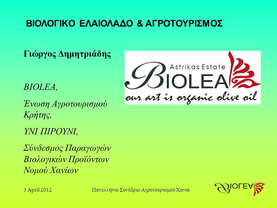 3 April 2012Πανελλήνιο Συνέδριο Αγροτουρισμού Χανιά Γιώργος Δημητριάδης BIOLEA, Ένωση Αγροτουρισμού Κρήτης, ΥΝΙ ΠΙΡΟΥΝΙ, Σύνδεσμος Παραγωγών Βιολογικών Προϊόντων Νομού Χανίων ΒΙΟΛΟΓΙΚΟ ΕΛΑΙΟΛΑΔΟ & ΑΓΡΟΤΟΥΡΙΣΜΟΣ