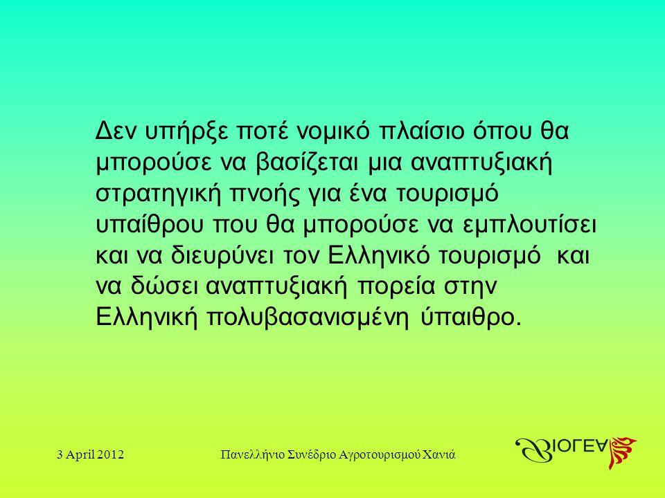 3 April 2012Πανελλήνιο Συνέδριο Αγροτουρισμού Χανιά Δεν υπήρξε ποτέ νομικό πλαίσιο όπου θα μπορούσε να βασίζεται μια αναπτυξιακή στρατηγική πνοής για ένα τουρισμό υπαίθρου που θα μπορούσε να εμπλουτίσει και να διευρύνει τον Ελληνικό τουρισμό και να δώσει αναπτυξιακή πορεία στην Ελληνική πολυβασανισμένη ύπαιθρο.