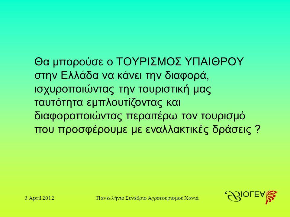 3 April 2012Πανελλήνιο Συνέδριο Αγροτουρισμού Χανιά Θα μπορούσε ο ΤΟΥΡΙΣΜΟΣ ΥΠΑΙΘΡΟΥ στην Ελλάδα να κάνει την διαφορά, ισχυροποιώντας την τουριστική μας ταυτότητα εμπλουτίζοντας και διαφοροποιώντας περαιτέρω τον τουρισμό που προσφέρουμε με εναλλακτικές δράσεις
