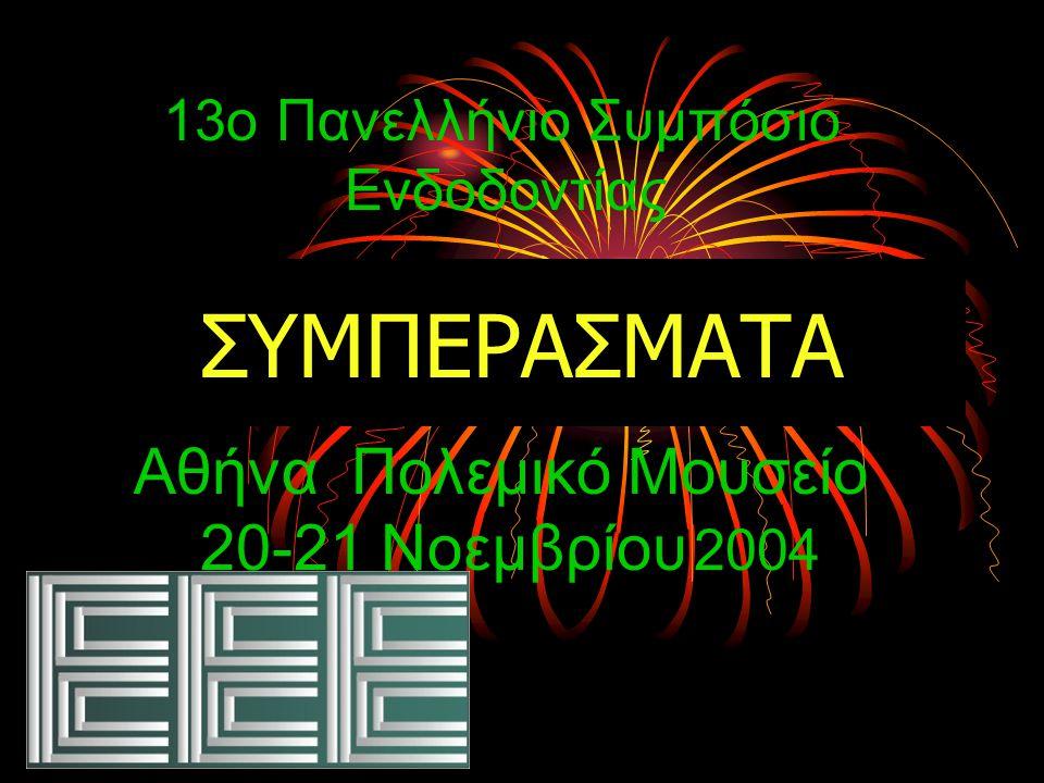ΣΥΜΠΕΡΑΣΜΑΤΑ 13ο Πανελλήνιο Συμπόσιο Ενδοδοντίας Αθήνα Πολεμικό Μουσείο 20-21 Νοεμβρίου 2004