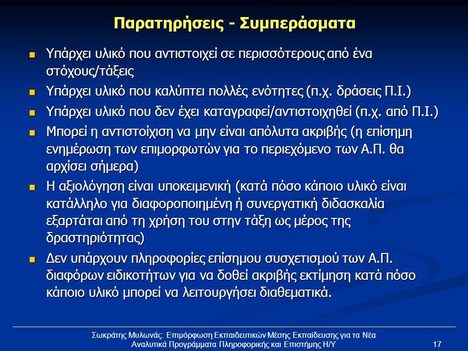 17 Σωκράτης Μυλωνάς: Επιμόρφωση Εκπαιδευτικών Μέσης Εκπαίδευσης για τα Νέα Αναλυτικά Προγράμματα Πληροφορικής και Επιστήμης Η/Υ Παρατηρήσεις - Συμπεράσματα  Υπάρχει υλικό που αντιστοιχεί σε περισσότερους από ένα στόχους/τάξεις  Υπάρχει υλικό που καλύπτει πολλές ενότητες (π.χ.