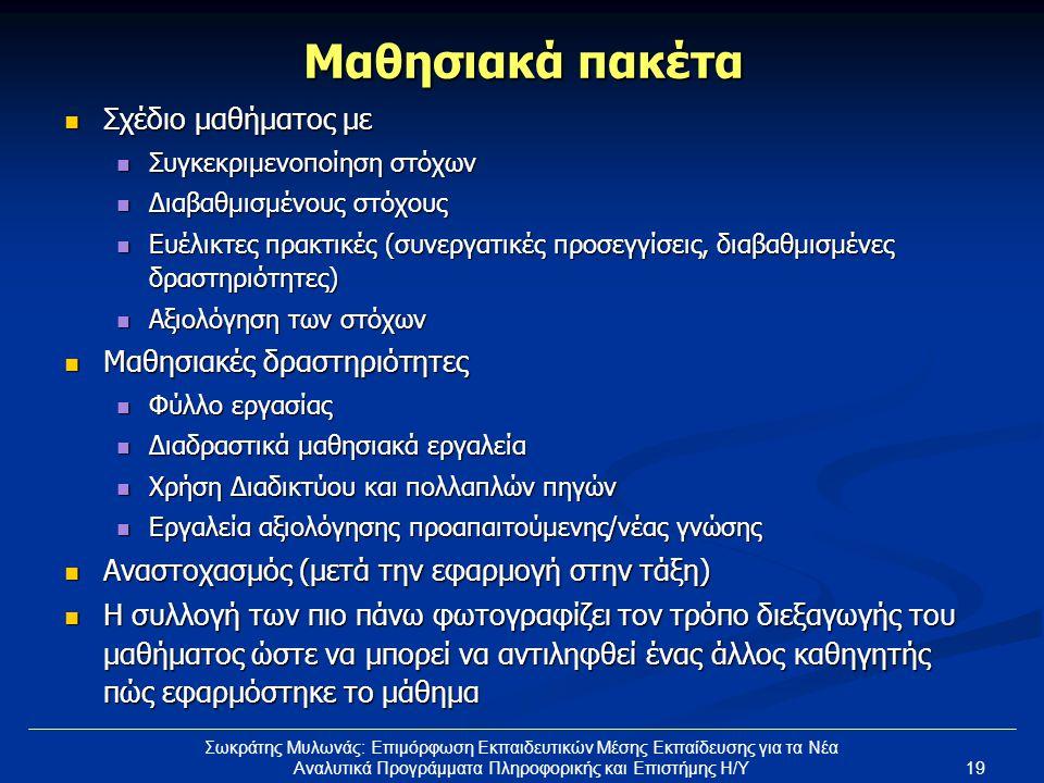 19 Σωκράτης Μυλωνάς: Επιμόρφωση Εκπαιδευτικών Μέσης Εκπαίδευσης για τα Νέα Αναλυτικά Προγράμματα Πληροφορικής και Επιστήμης Η/Υ Μαθησιακά πακέτα  Σχέδιο μαθήματος με  Συγκεκριμενοποίηση στόχων  Διαβαθμισμένους στόχους  Ευέλικτες πρακτικές (συνεργατικές προσεγγίσεις, διαβαθμισμένες δραστηριότητες)  Αξιολόγηση των στόχων  Μαθησιακές δραστηριότητες  Φύλλο εργασίας  Διαδραστικά μαθησιακά εργαλεία  Χρήση Διαδικτύου και πολλαπλών πηγών  Εργαλεία αξιολόγησης προαπαιτούμενης/νέας γνώσης  Αναστοχασμός (μετά την εφαρμογή στην τάξη)  Η συλλογή των πιο πάνω φωτογραφίζει τον τρόπο διεξαγωγής του μαθήματος ώστε να μπορεί να αντιληφθεί ένας άλλος καθηγητής πώς εφαρμόστηκε το μάθημα