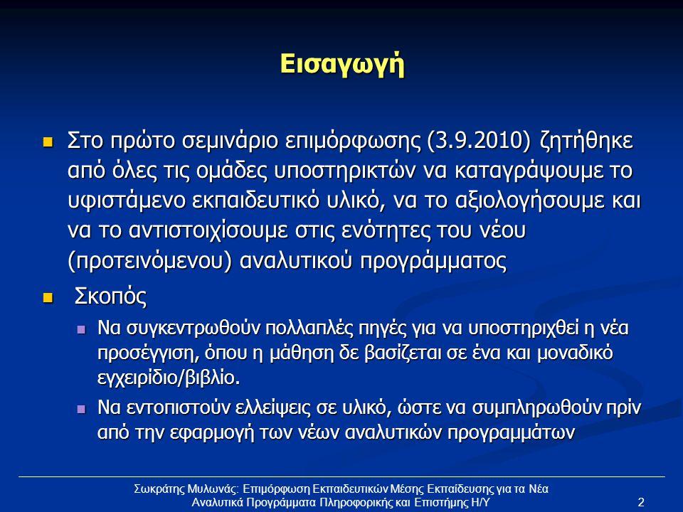 2 Σωκράτης Μυλωνάς: Επιμόρφωση Εκπαιδευτικών Μέσης Εκπαίδευσης για τα Νέα Αναλυτικά Προγράμματα Πληροφορικής και Επιστήμης Η/Υ Εισαγωγή  Στο πρώτο σεμινάριο επιμόρφωσης (3.9.2010) ζητήθηκε από όλες τις ομάδες υποστηρικτών να καταγράψουμε το υφιστάμενο εκπαιδευτικό υλικό, να το αξιολογήσουμε και να το αντιστοιχίσουμε στις ενότητες του νέου (προτεινόμενου) αναλυτικού προγράμματος  Σκοπός  Να συγκεντρωθούν πολλαπλές πηγές για να υποστηριχθεί η νέα προσέγγιση, όπου η μάθηση δε βασίζεται σε ένα και μοναδικό εγχειρίδιο/βιβλίο.