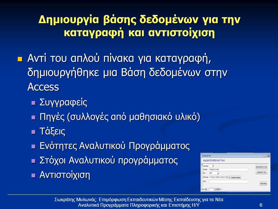 6 Σωκράτης Μυλωνάς: Επιμόρφωση Εκπαιδευτικών Μέσης Εκπαίδευσης για τα Νέα Αναλυτικά Προγράμματα Πληροφορικής και Επιστήμης Η/Υ Δημιουργία βάσης δεδομένων για την καταγραφή και αντιστοίχιση  Αντί του απλού πίνακα για καταγραφή, δημιουργήθηκε μια Βάση δεδομένων στην Access  Συγγραφείς  Πηγές (συλλογές από μαθησιακό υλικό)  Τάξεις  Ενότητες Αναλυτικού Προγράμματος  Στόχοι Αναλυτικού προγράμματος  Αντιστοίχιση