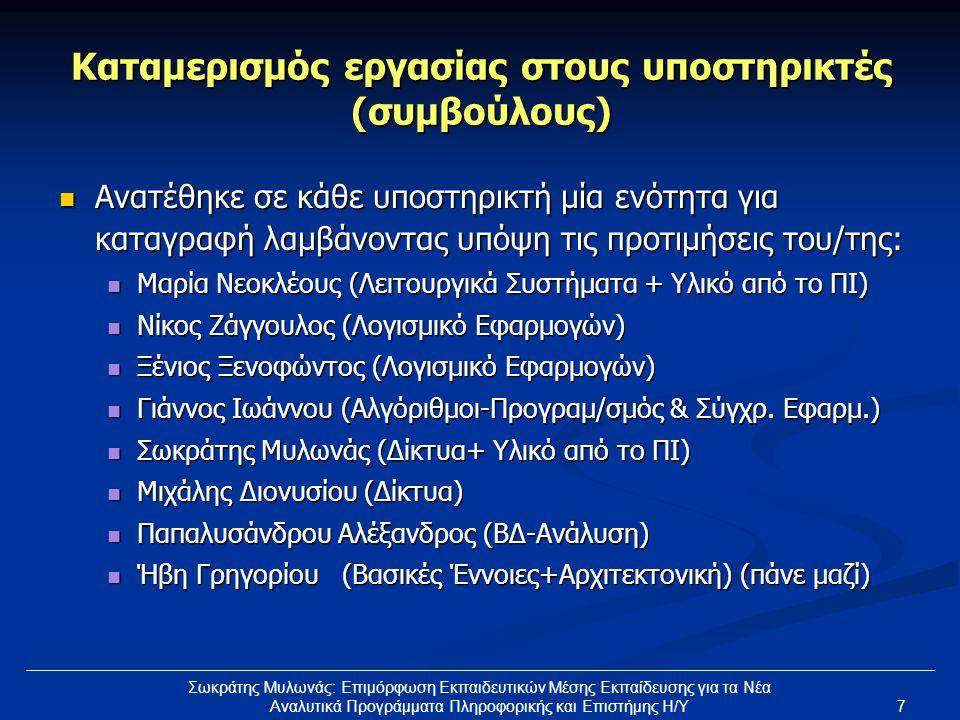 7 Σωκράτης Μυλωνάς: Επιμόρφωση Εκπαιδευτικών Μέσης Εκπαίδευσης για τα Νέα Αναλυτικά Προγράμματα Πληροφορικής και Επιστήμης Η/Υ Καταμερισμός εργασίας στους υποστηρικτές (συμβούλους)  Ανατέθηκε σε κάθε υποστηρικτή μία ενότητα για καταγραφή λαμβάνοντας υπόψη τις προτιμήσεις του/της:  Μαρία Νεοκλέους (Λειτουργικά Συστήματα + Υλικό από το ΠΙ)  Νίκος Ζάγγουλος (Λογισμικό Εφαρμογών)  Ξένιος Ξενοφώντος (Λογισμικό Εφαρμογών)  Γιάννος Ιωάννου (Αλγόριθμοι-Προγραμ/σμός & Σύγχρ.