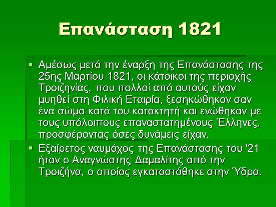 Επανάσταση 1821  Αμέσως μετά την έναρξη της Επανάστασης της 25ης Μαρτίου 1821, οι κάτοικοι της περιοχής Τροιζηνίας, που πολλοί από αυτούς είχαν μυηθε