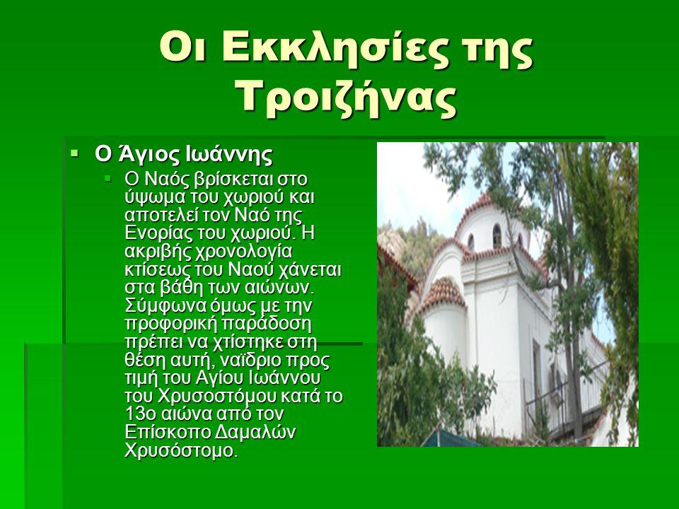 Οι Εκκλησίες της Τροιζήνας  Ο Άγιος Ιωάννης  Ο Ναός βρίσκεται στο ύψωμα του χωριού και αποτελεί τον Ναό της Ενορίας του χωριού. Η ακριβής χρονολογία