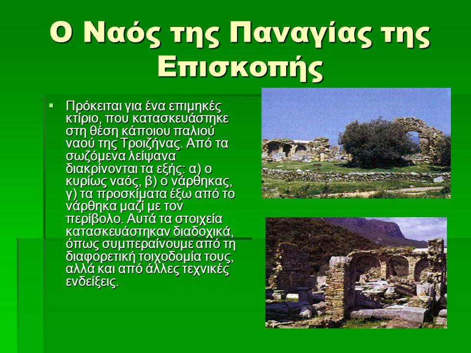 Ο Ναός της Παναγίας της Επισκοπής  Πρόκειται για ένα επιμηκές κτίριο, που κατασκευάστηκε στη θέση κάποιου παλιού ναού της Τροιζήνας. Από τα σωζόμενα