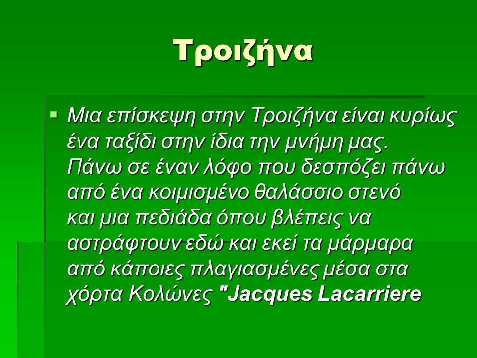  Η Τροιζήνα είναι ένα από τα πιο ιστορικά και παραδοσιακά χωριά της Ελλάδας, καταπράσινη, στη βορειοανατολική πλευρά της Πελοποννήσου σκαρφαλωμένη στους πρόποδες των Αδέρων.