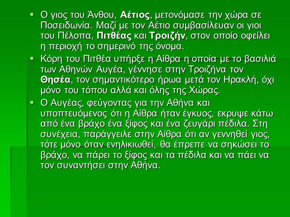  Ο γιος του Άνθου, Αέτιος, μετονόμασε την χώρα σε Ποσειδωνία. Μαζί με τον Αέτιο συμβασίλευαν οι γιοι του Πέλοπα, Πιτθέας και Τροιζήν, στον οποίο οφεί