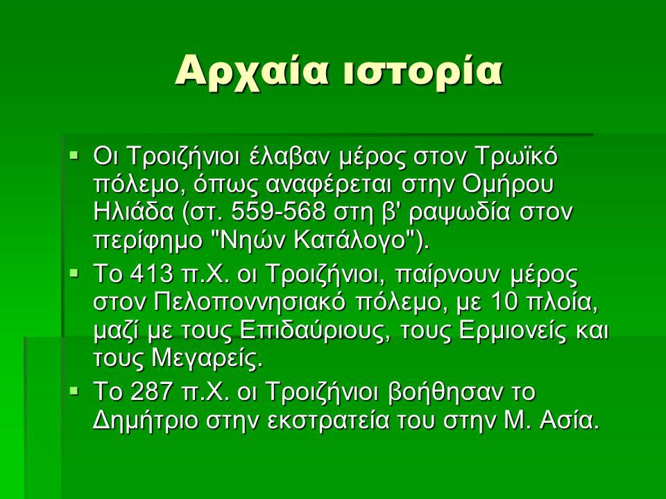 Αρχαία ιστορία  Οι Τροιζήνιοι έλαβαν μέρος στον Τρωϊκό πόλεμο, όπως αναφέρεται στην Ομήρου Ηλιάδα (στ. 559-568 στη β' ραψωδία στον περίφημο