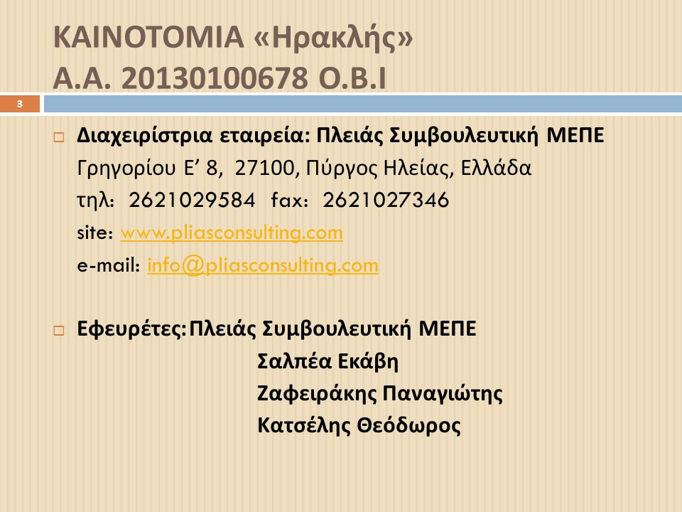 ΚΑΙΝΟΤΟΜΙΑ « Ηρακλής » Α. Α. 20130100678 Ο. Β. Ι 3  Διαχειρίστρια εταιρεία : Πλειάς Συμβουλευτική ΜΕΠΕ Γρηγορίου Ε ' 8, 27100, Πύργος Ηλείας, Ελλάδα