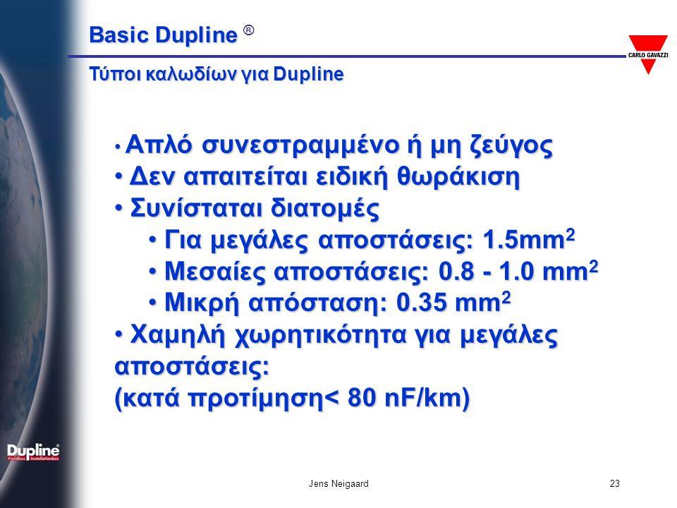 Basic Dupline Basic Dupline ® Jens Neigaard23 • Απλό συνεστραμμένο ή μη ζεύγος • Δεν απαιτείται ειδική θωράκιση • Συνίσταται διατομές • Για μεγάλες απ