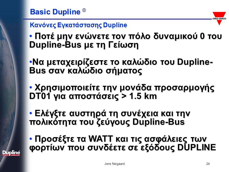 Basic Dupline Basic Dupline ® Jens Neigaard24 • Ποτέ μην ενώνετε τον πόλο δυναμικού 0 του Dupline-Bus με τη Γείωση •Να μεταχειρίζεστε το καλώδιο του D