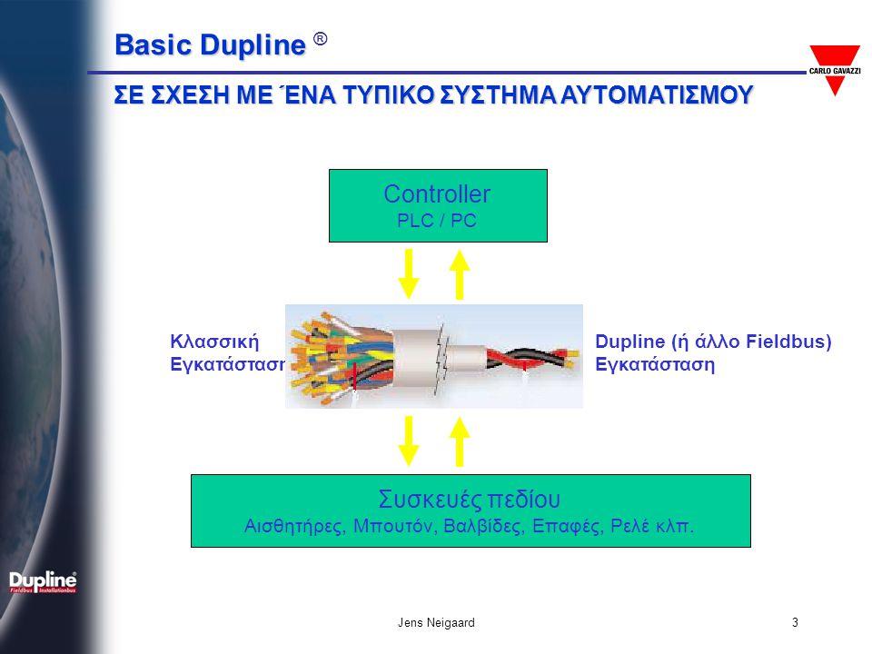 Basic Dupline Basic Dupline ® Jens Neigaard24 • Ποτέ μην ενώνετε τον πόλο δυναμικού 0 του Dupline-Bus με τη Γείωση •Να μεταχειρίζεστε το καλώδιο του Dupline- Bus σαν καλώδιο σήματος • Χρησιμοποιείτε την μονάδα προσαρμογής DT01 για αποστάσεις > 1.5 km • Ελέγξτε αυστηρά τη συνέχεια και την πολικότητα του ζεύγους Dupline-Bus • Προσέξτε τα WATT και τις ασφάλειες των φορτίων που συνδέετε σε εξόδους DUPLINE Κανόνες Εγκατάστασης Dupline