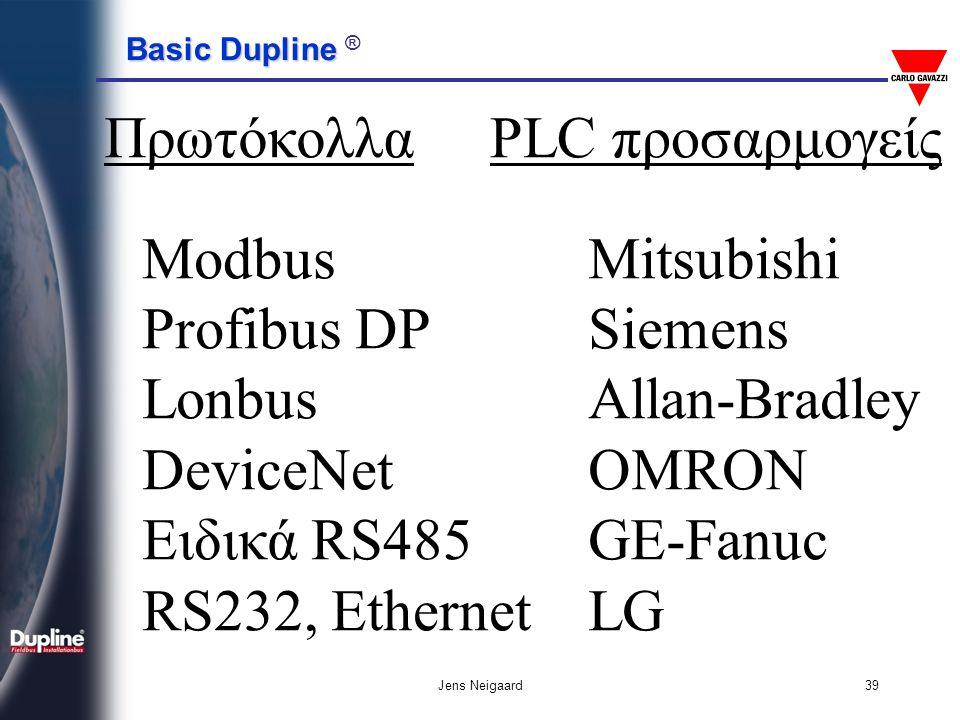 Basic Dupline Basic Dupline ® Jens Neigaard39 Πρωτόκολλα Modbus Profibus DP Lonbus DeviceNet Ειδικά RS485 RS232, Ethernet Mitsubishi Siemens Allan-Bra