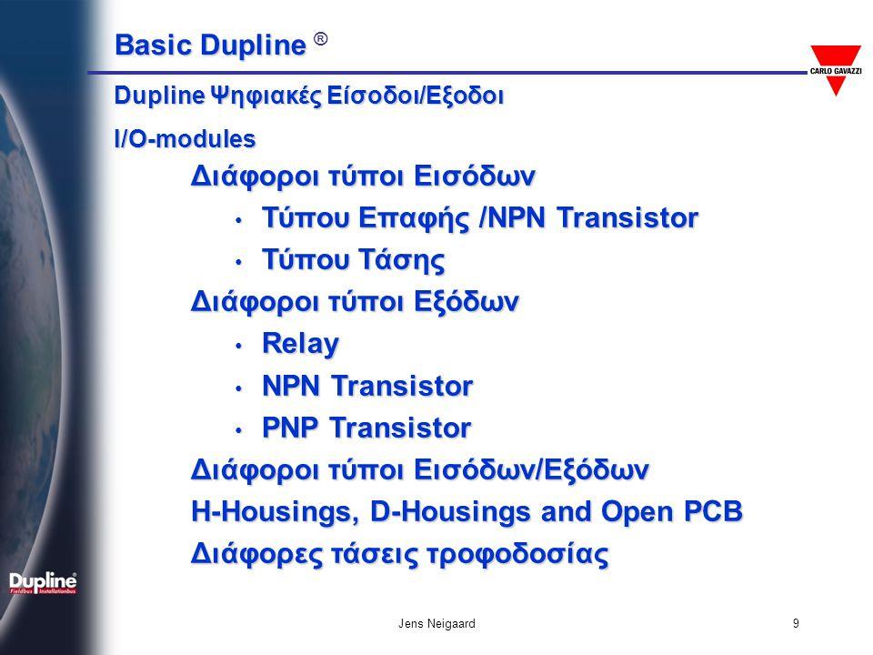 Basic Dupline Basic Dupline ® Jens Neigaard40 Τυπική Εφαρμογή (σύνδεση με σύστημα Αυτοματισμού) PC/SCADA – Συστήμα Αυτοματισμού RS232/RS485 Έλεγχος βαλβίδας 2 καταστάσεων Ψηφιακές ΕίσοδοιΑναλογική ΈξοδοςΑναλογική Είσοδος Ανάδραση από βαλβίδα Έλεγχος θέσης της αναλογικής βαλβίδας Στάθμη νερού δεξαμενής 4-20mA Προσαρμογέας Δίκτυο Dupline ® Ψηφιακές Έξοδοι • Πότισμα καλλιεργειών • Ύδρευση • Αυτοματισμοί κτιρίων • Συστήματα συναγερμού & ασφαλείας • Σιδηροδρομικά συστήματα • Πλοία • Ορυχεία και Στοές • Ανελκυστήρες • Μεταφορικές ταινίες