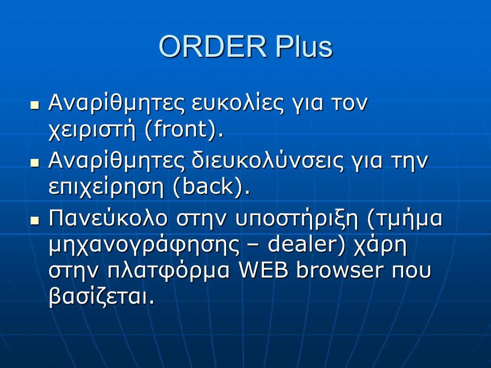 ORDER Plus  Αναρίθμητες ευκολίες για τον χειριστή (front).  Αναρίθμητες διευκολύνσεις για την επιχείρηση (back).  Πανεύκολο στην υποστήριξη (τμήμα
