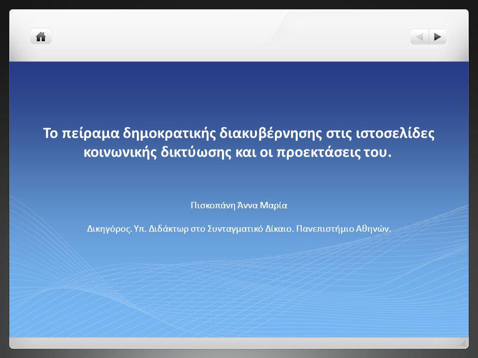 Το πείραμα δημοκρατικής διακυβέρνησης στις ιστοσελίδες κοινωνικής δικτύωσης και οι προεκτάσεις του. Πισκοπάνη Άννα Μαρία Δικηγόρος. Υπ. Διδάκτωρ στο Σ