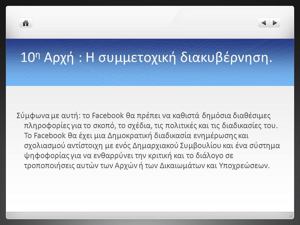 10 η Αρχή : Η συμμετοχική διακυβέρνηση. Σύμφωνα με αυτή: το Facebook θα πρέπει να καθιστά δημόσια διαθέσιμες πληροφορίες για το σκοπό, το σχέδια, τις