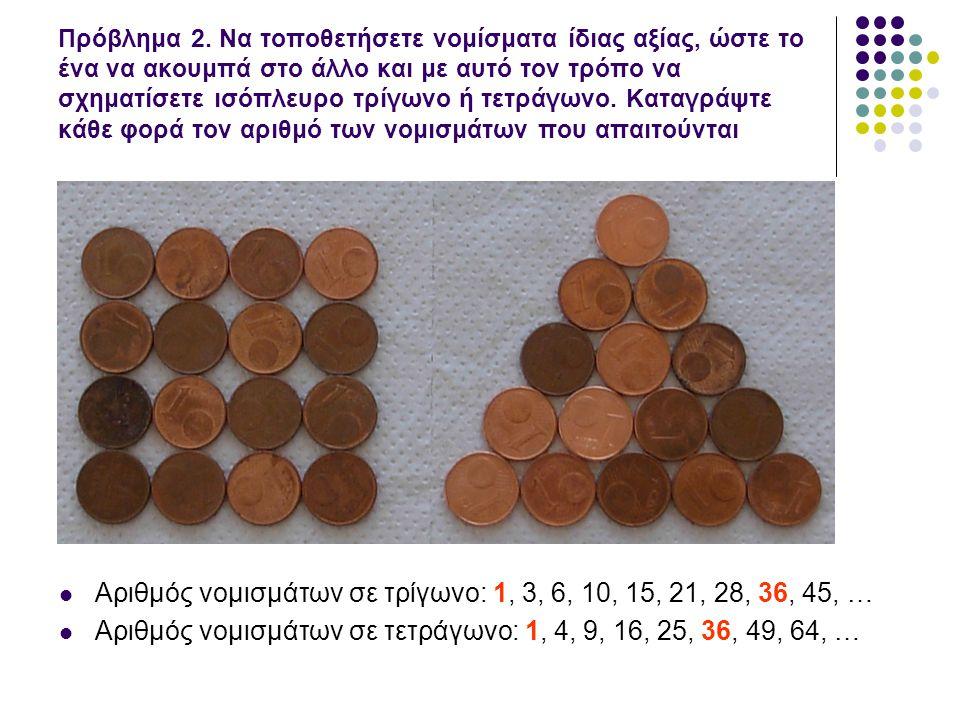 Πρόβλημα 2. Να τοποθετήσετε νομίσματα ίδιας αξίας, ώστε το ένα να ακουμπά στο άλλο και με αυτό τον τρόπο να σχηματίσετε ισόπλευρο τρίγωνο ή τετράγωνο.