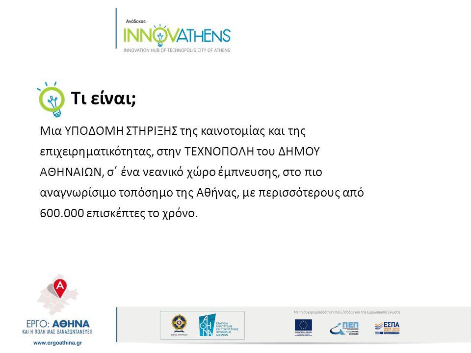 Τι είναι; Μια ΥΠΟΔΟΜΗ ΣΤΗΡΙΞΗΣ της καινοτομίας και της επιχειρηματικότητας, στην ΤΕΧΝΟΠΟΛΗ του ΔΗΜΟΥ ΑΘΗΝΑΙΩΝ, σ΄ ένα νεανικό χώρο έμπνευσης, στο πιο αναγνωρίσιμο τοπόσημο της Αθήνας, με περισσότερους από 600.000 επισκέπτες το χρόνο.