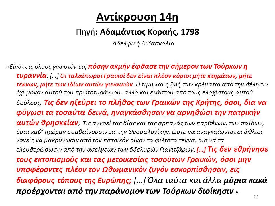 Αντίκρουση 14η Πηγή: Αδαμάντιος Κοραής, 1798 Αδελφική Διδασκαλία «Είναι εις όλους γνωστόν εις πόσην ακμήν έφθασε την σήμερον των Τούρκων η τυραννία. [