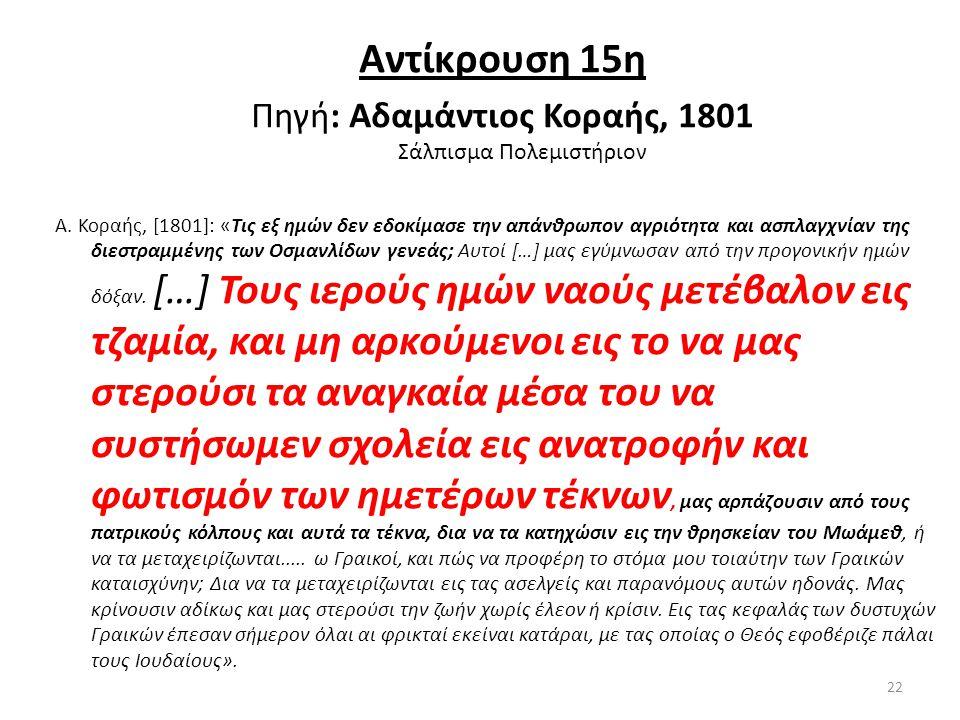 Αντίκρουση 15η Πηγή: Αδαμάντιος Κοραής, 1801 Σάλπισμα Πολεμιστήριον Α. Κοραής, [1801]: «Tις εξ ημών δεν εδοκίμασε την απάνθρωπον αγριότητα και ασπλαγχ