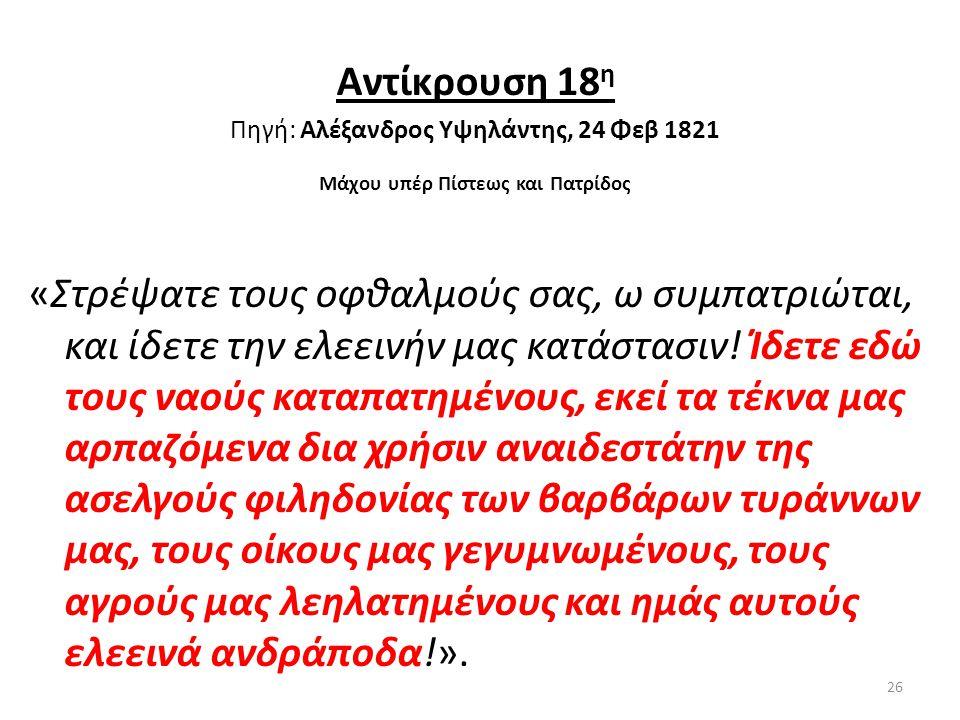 Αντίκρουση 18 η Πηγή: Αλέξανδρος Υψηλάντης, 24 Φεβ 1821 Μάχου υπέρ Πίστεως και Πατρίδος «Στρέψατε τους οφθαλμούς σας, ω συμπατριώται, και ίδετε την ελ