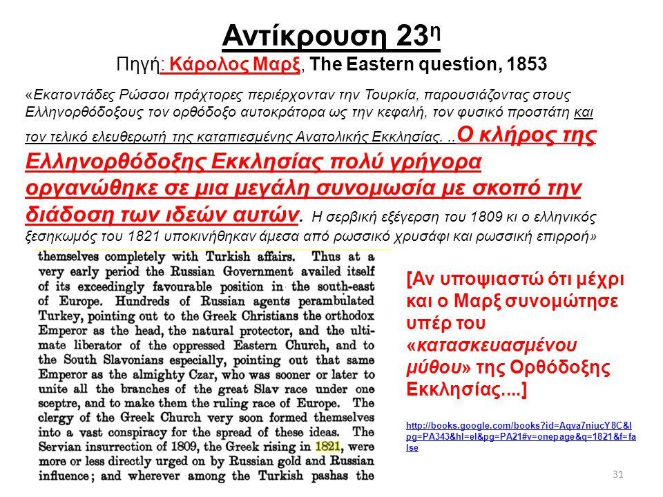 31 Αντίκρουση 23 η Πηγή: Κάρολος Μαρξ, The Eastern question, 1853 «Εκατοντάδες Ρώσσοι πράχτορες περιέρχονταν την Τουρκία, παρουσιάζοντας στους Ελληνορ