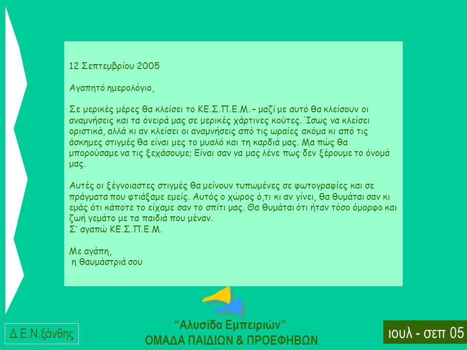 Δ.E.N.ξάνθης ιουλ - σεπ 05 Αλυσίδα Εμπειριών ΟΜΑΔΑ ΠΑΙΔΙΩΝ & ΠΡΟΕΦΗΒΩΝ 12 Σεπτεμβρίου 2005 Αγαπητό ημερολόγιο, Σε μερικές μέρες θα κλείσει το KE.Σ.Π.E.M.